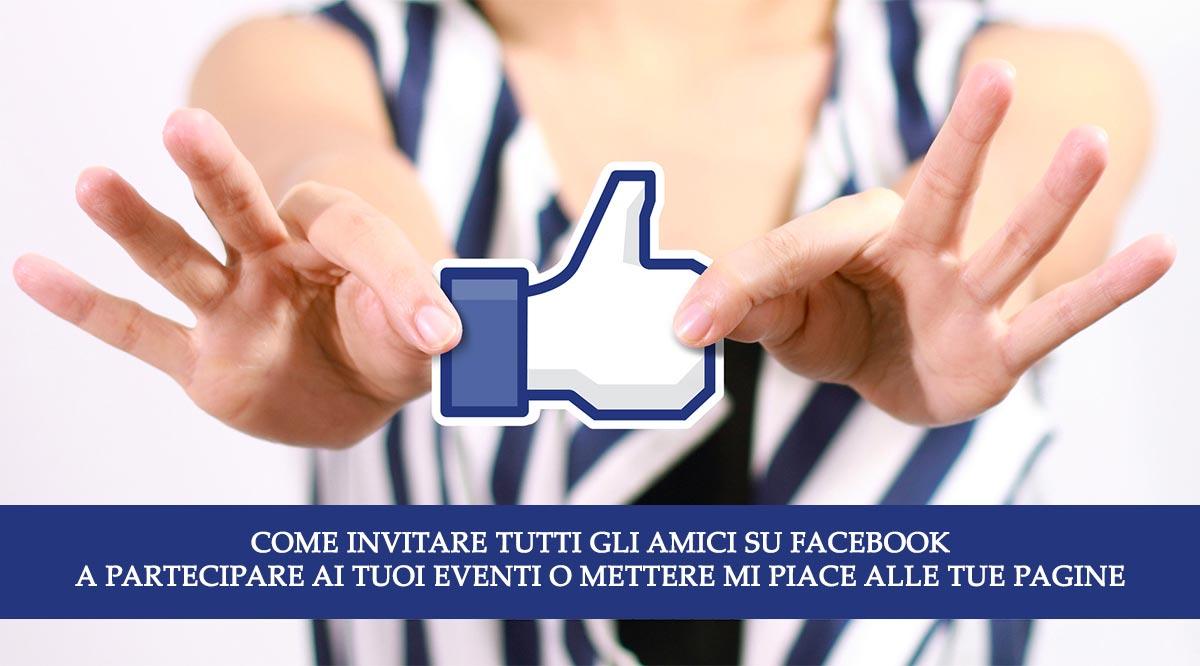 Come invitare tutti gli amici su Facebook a partecipare ai tuoi Eventi o mettere mi piace alle tue Pagine